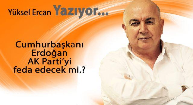 Cumhurbaşkanı Erdoğan AK Parti'yi feda edecek mi.?