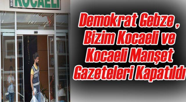 Demokrat Gebze , Bizim Kocaeli ve Kocaeli Manşet Gazeteleri Kapatıldı