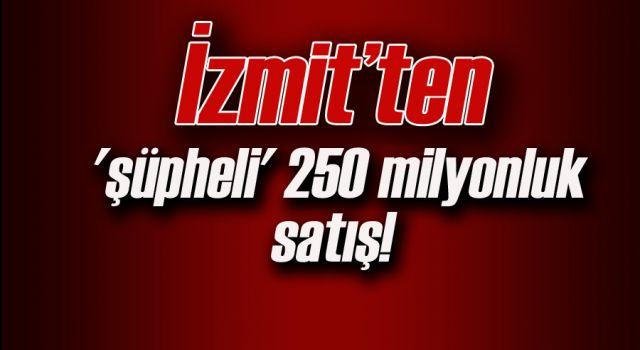 İzmit'ten 'şüpheli' 250 milyonluk satış!