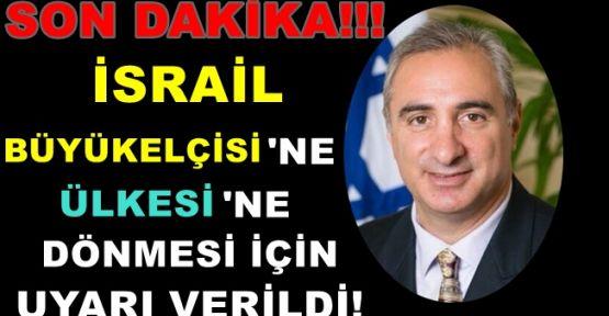 Son Dakika... İsrail Büyükelçisi'ne Dönmesi İçin Uyarı Geldi!